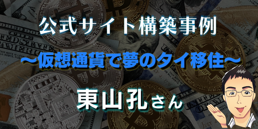 仮想通貨で夢のタイ移住 東山孔さんの公式サイト